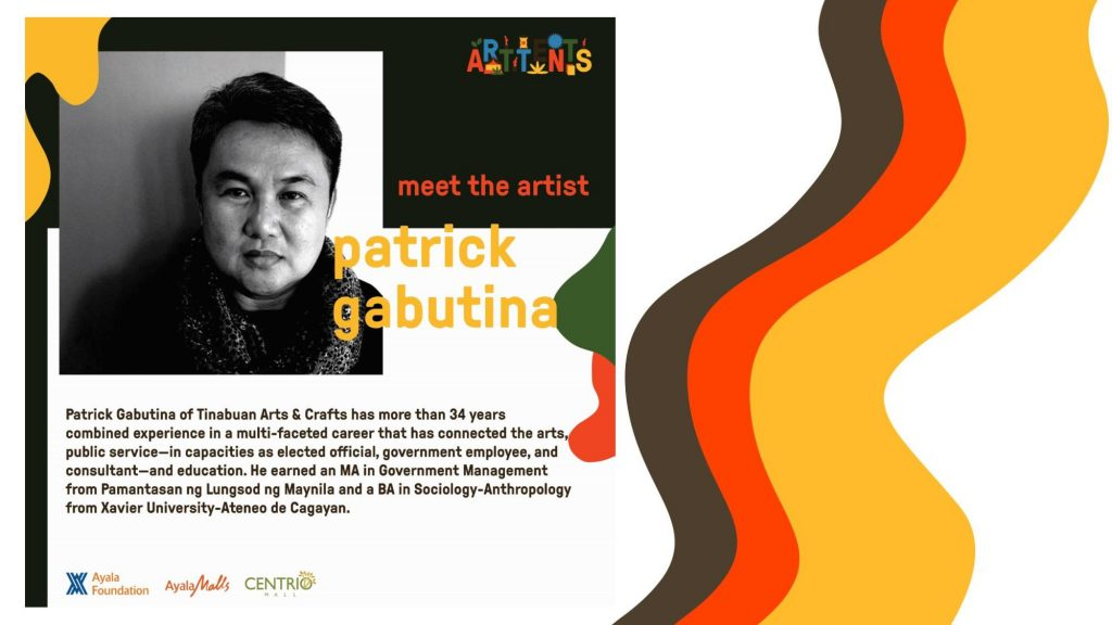 The person behind Tinabuan Arts and Crafts, Patrick Gabutina has more than 34 years combined experience in a multi-faceted career that connected the arts, public service, and education.